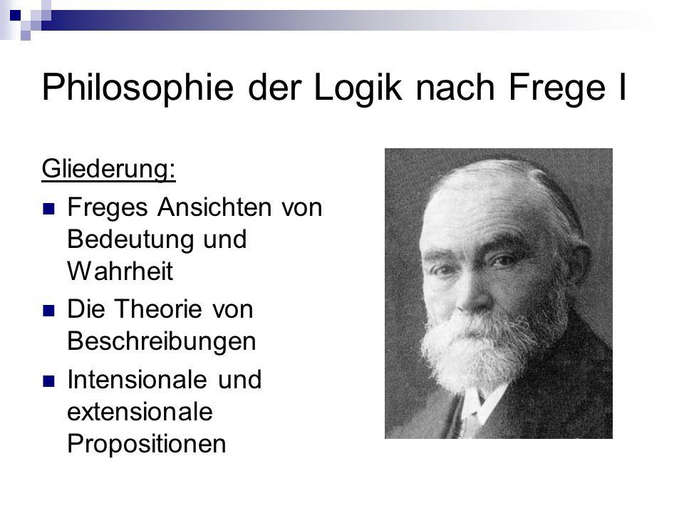 Philosophie der Logik nach Frege I Gliederung: Freges Ansichten von Bedeutung und Wahrheit Die Theorie von Beschreibungen Intensionale und extensional