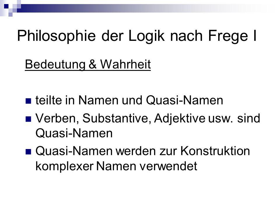 Philosophie der Logik nach Frege I Bedeutung & Wahrheit teilte in Namen und Quasi-Namen Verben, Substantive, Adjektive usw. sind Quasi-Namen Quasi-Nam