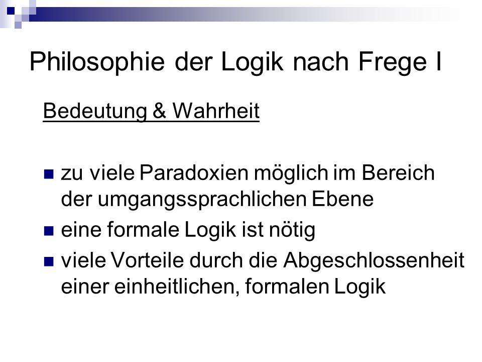 Philosophie der Logik nach Frege I Bedeutung & Wahrheit zu viele Paradoxien möglich im Bereich der umgangssprachlichen Ebene eine formale Logik ist nö
