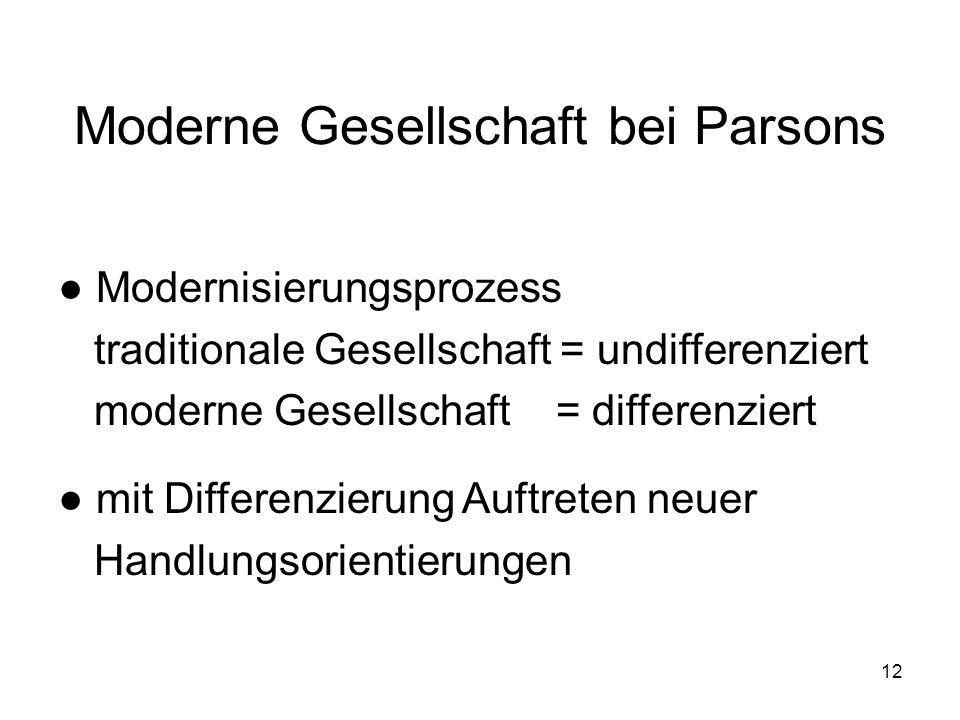 12 Moderne Gesellschaft bei Parsons Modernisierungsprozess traditionale Gesellschaft = undifferenziert moderne Gesellschaft = differenziert mit Differ