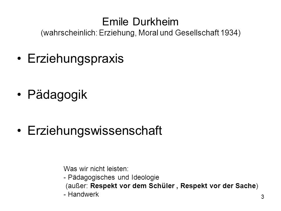 3 Emile Durkheim (wahrscheinlich: Erziehung, Moral und Gesellschaft 1934) Erziehungspraxis Pädagogik Erziehungswissenschaft Was wir nicht leisten: - P