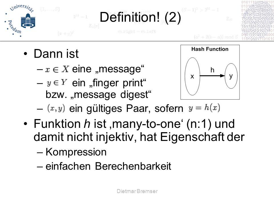 Dietmar Bremser Definition! (2) Dann ist – eine message – ein finger print bzw. message digest – ein gültiges Paar, sofern Funktion h ist many-to-one