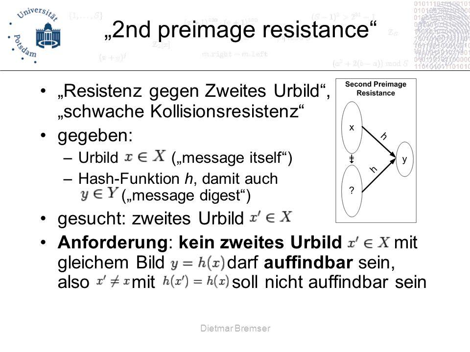 Dietmar Bremser 2nd preimage resistance Resistenz gegen Zweites Urbild, schwache Kollisionsresistenz gegeben: –Urbild (message itself) –Hash-Funktion