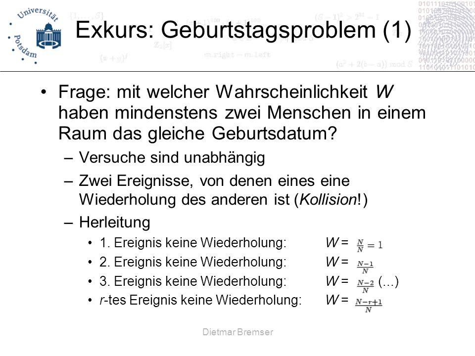 Dietmar Bremser Exkurs: Geburtstagsproblem (1) Frage: mit welcher Wahrscheinlichkeit W haben mindenstens zwei Menschen in einem Raum das gleiche Gebur