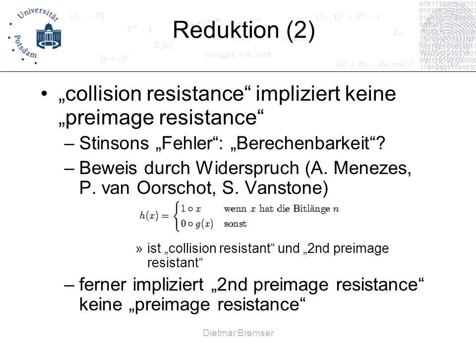 Dietmar Bremser Reduktion (2) collision resistance impliziert keine preimage resistance –Stinsons Fehler: Berechenbarkeit? –Beweis durch Widerspruch (
