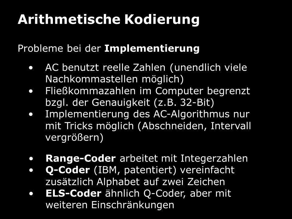 Arithmetische Kodierung Probleme bei der Implementierung AC benutzt reelle Zahlen (unendlich viele Nachkommastellen möglich) Fließkommazahlen im Computer begrenzt bzgl.