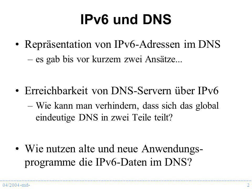 04/2004 -md-3 AAAA RFC 1886 Dezember 1995RFC 1886 –neuer Resource Record (RR) Typ: AAAA –Reverse Lookup ähnlich wie bei IPv4 IPv6-Adresse in hexadezimaler Darstellung, jedes Nibble durch . getrennt, Reihenfolge umgedreht Domain: IP6.INT –Proposed Standard