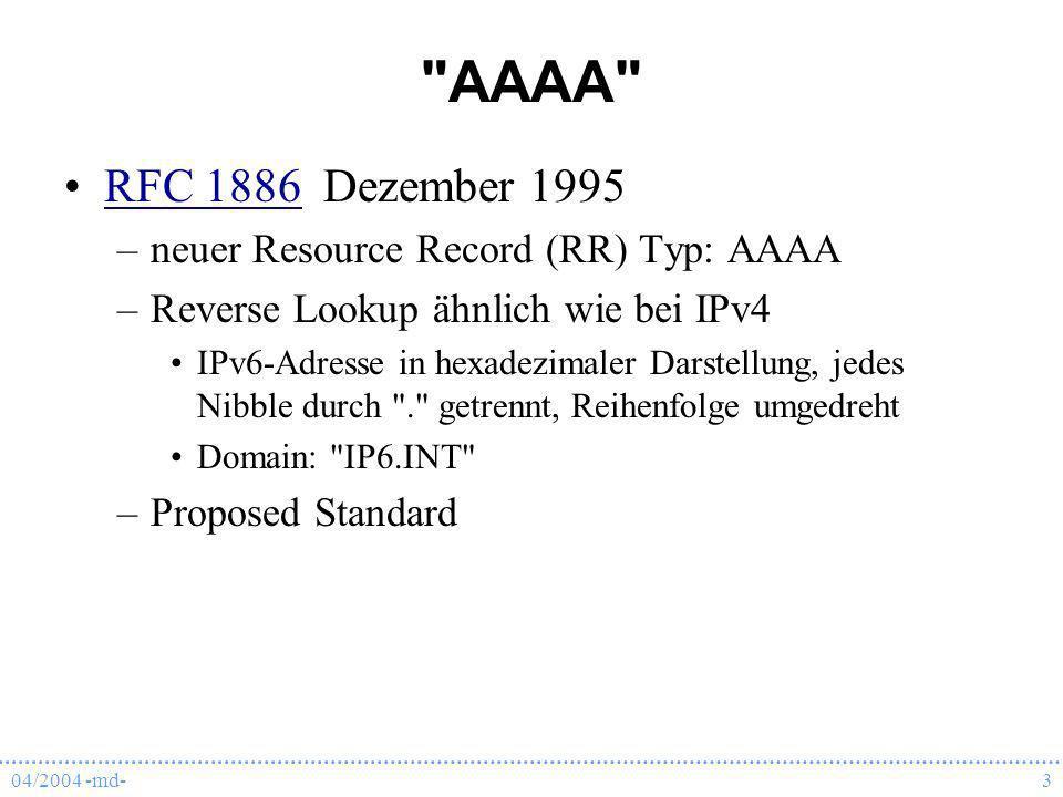 04/2004 -md-4 A6 RFC 2874 Juli 2000RFC 2874 –neuer Resource Record (RR) Typ: A6 bietet eine Möglichkeit, die Adress-Auflösung in mehrere Schritte aufzuteilen (Prefixe/Suffixe getrennt) –Reverse Lookup ganz anders (bit-string labels) Domain: IP6.ARPA \[x3FFE07C0004000090A0020FFFE812B32/128].IP6.ARPA.