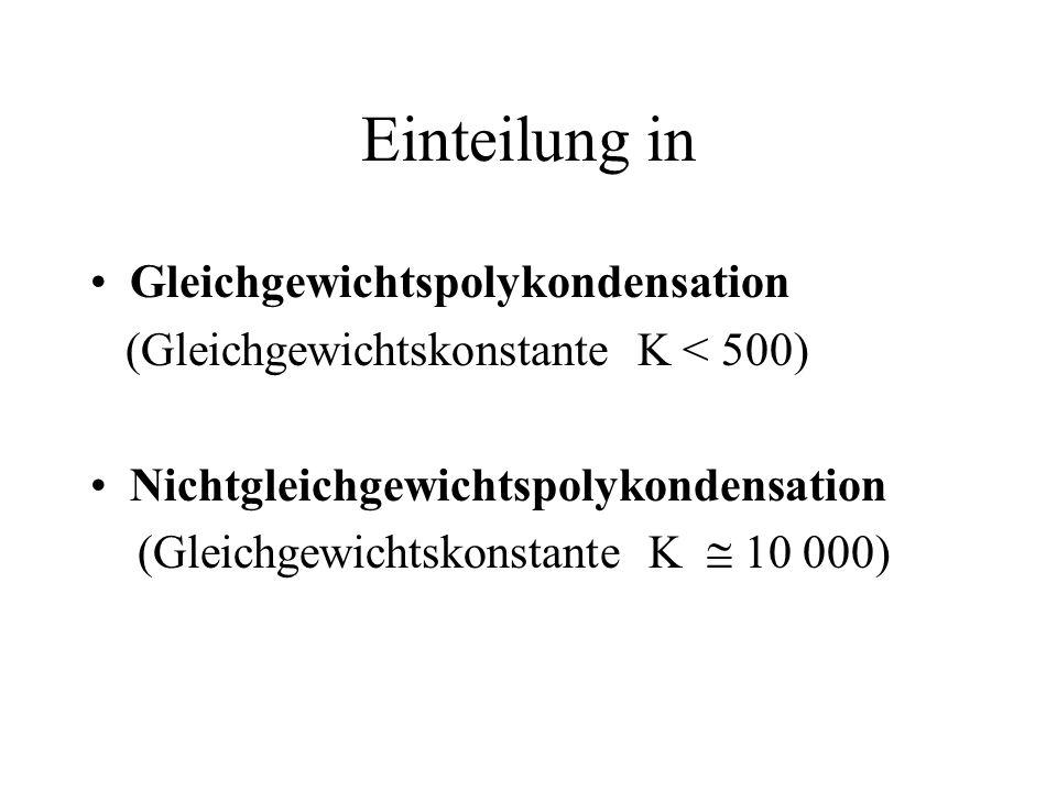 Einteilung in Gleichgewichtspolykondensation (Gleichgewichtskonstante K < 500) Nichtgleichgewichtspolykondensation (Gleichgewichtskonstante K 10 000)