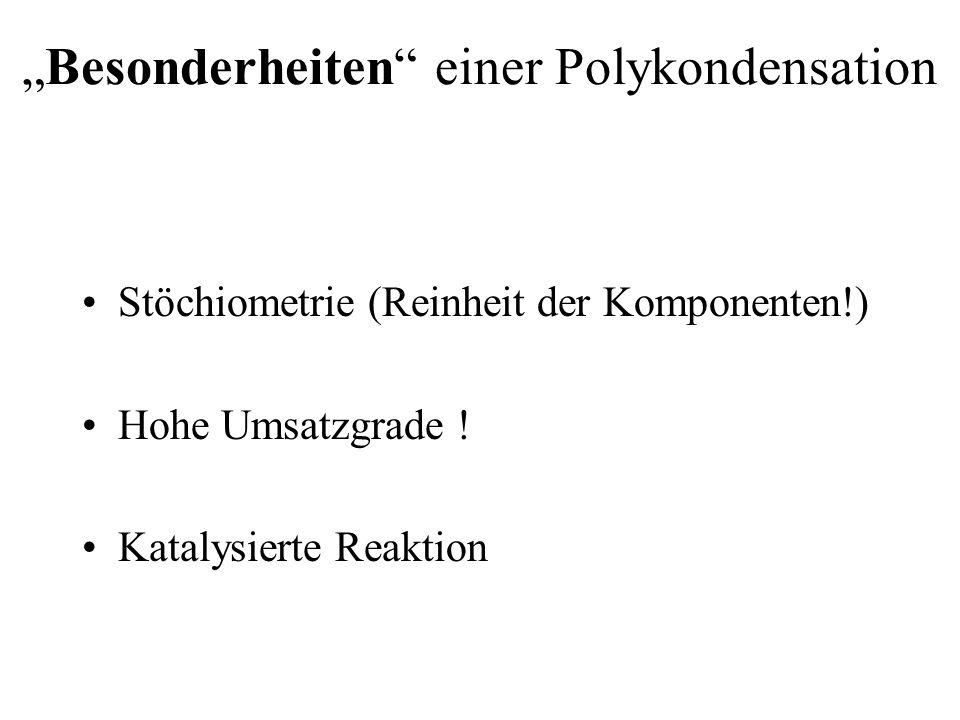 Besonderheiten einer Polykondensation Stöchiometrie (Reinheit der Komponenten!) Hohe Umsatzgrade ! Katalysierte Reaktion