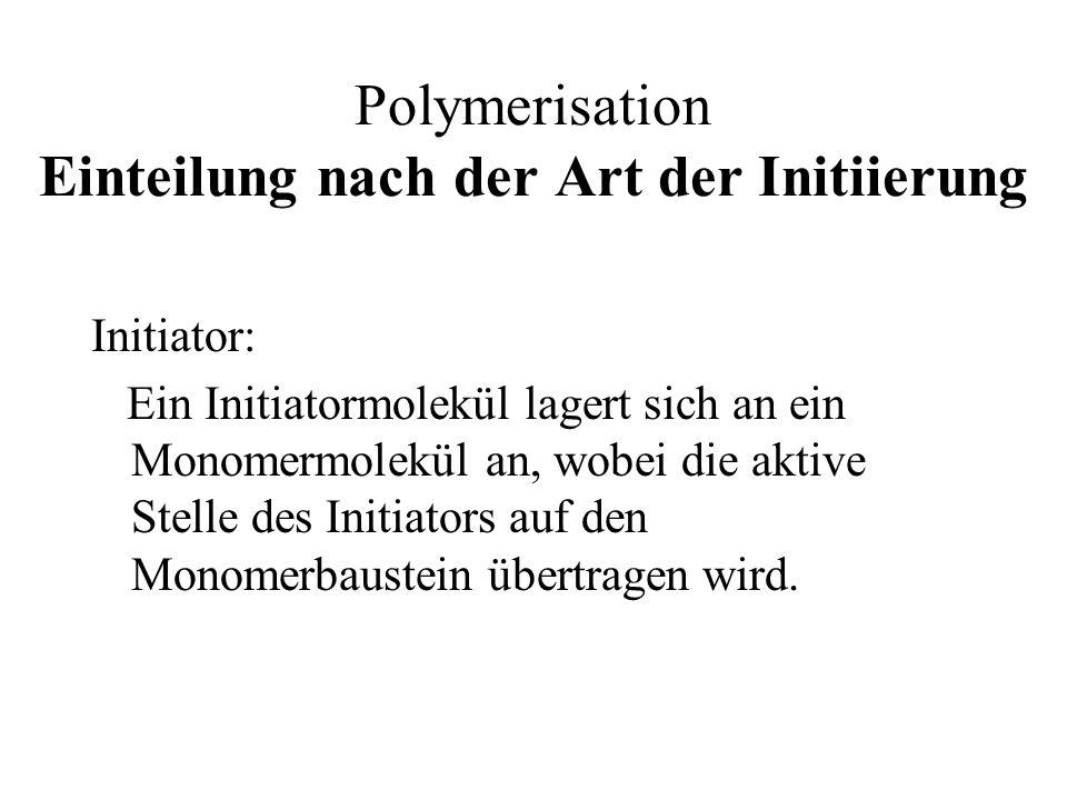 Polymerisation Einteilung nach der Art der Initiierung Initiator: Ein Initiatormolekül lagert sich an ein Monomermolekül an, wobei die aktive Stelle d