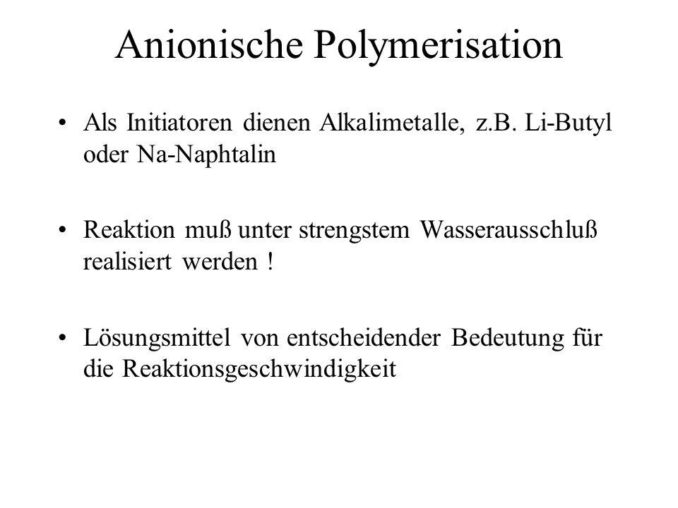 Anionische Polymerisation Als Initiatoren dienen Alkalimetalle, z.B. Li-Butyl oder Na-Naphtalin Reaktion muß unter strengstem Wasserausschluß realisie