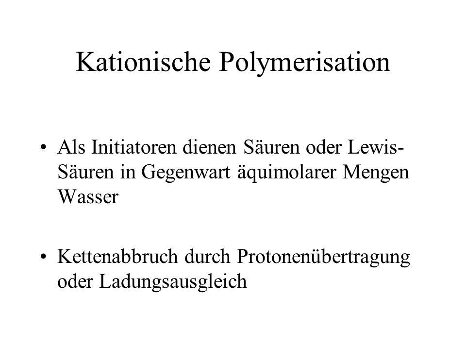 Kationische Polymerisation Als Initiatoren dienen Säuren oder Lewis- Säuren in Gegenwart äquimolarer Mengen Wasser Kettenabbruch durch Protonenübertra