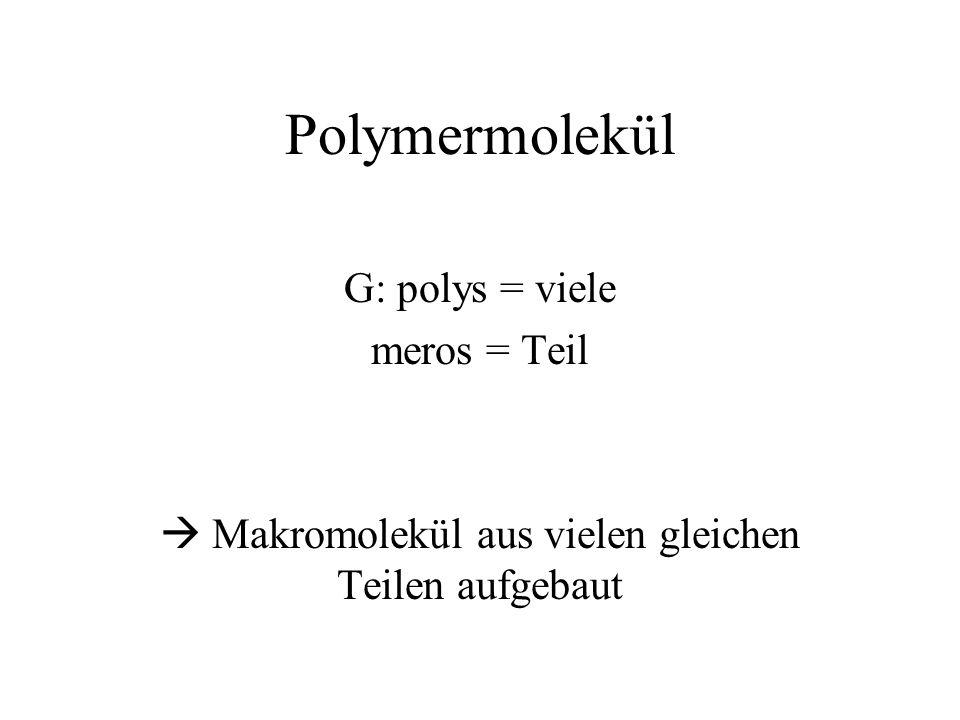 Polymermolekül G: polys = viele meros = Teil Makromolekül aus vielen gleichen Teilen aufgebaut