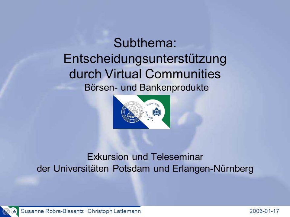 Susanne Robra-Bissantz · Christoph Lattemann2006-01-17 Subthema: Entscheidungsunterstützung durch Virtual Communities Börsen- und Bankenprodukte Exkursion und Teleseminar der Universitäten Potsdam und Erlangen-Nürnberg