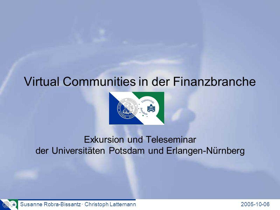 Susanne Robra-Bissantz · Christoph Lattemann2005-10-06 Virtual Communities in der Finanzbranche Exkursion und Teleseminar der Universitäten Potsdam und Erlangen-Nürnberg