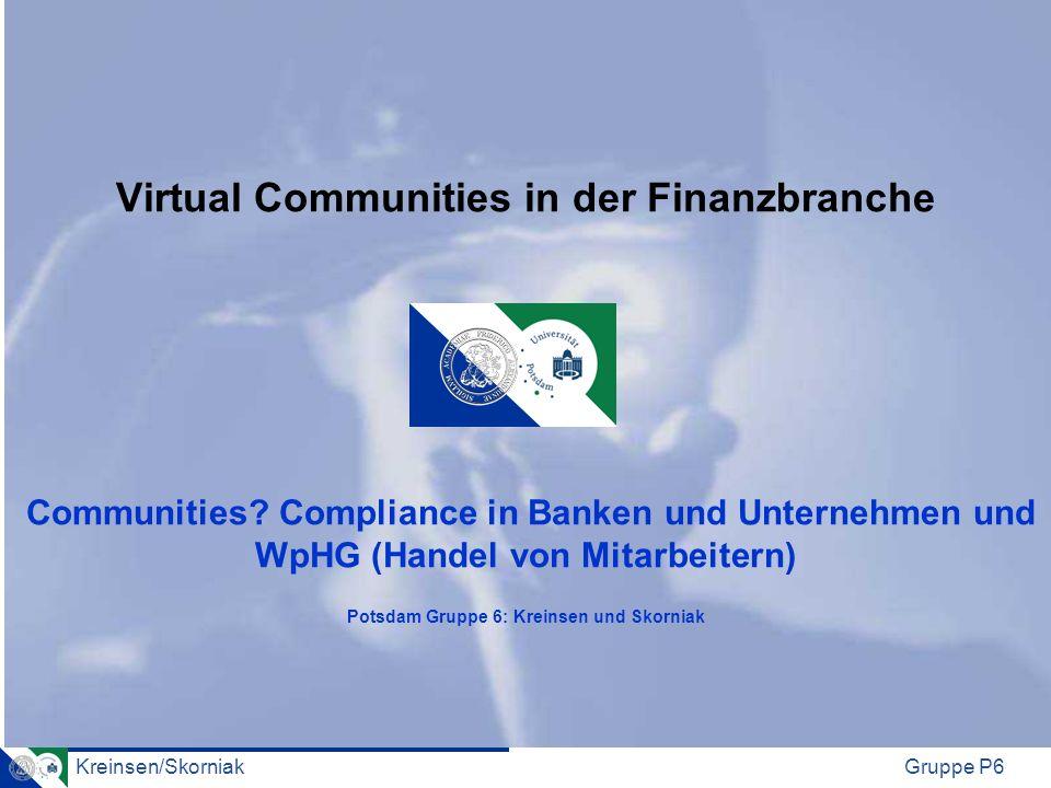 Kreinsen/SkorniakGruppe P6 Virtual Communities in der Finanzbranche Communities? Compliance in Banken und Unternehmen und WpHG (Handel von Mitarbeiter