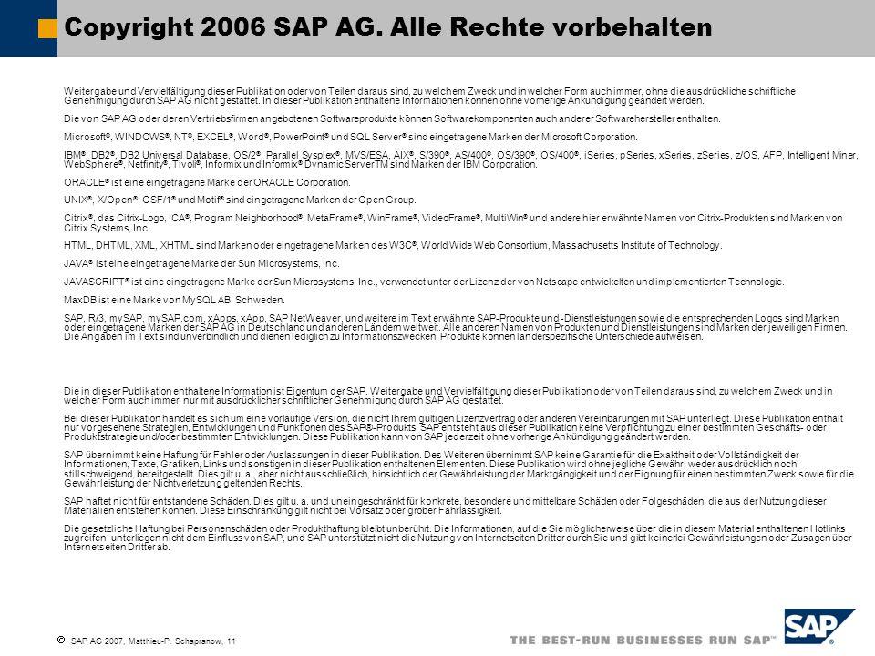 SAP AG 2007, Matthieu-P. Schapranow, 11 Copyright 2006 SAP AG. Alle Rechte vorbehalten Weitergabe und Vervielfältigung dieser Publikation oder von Tei