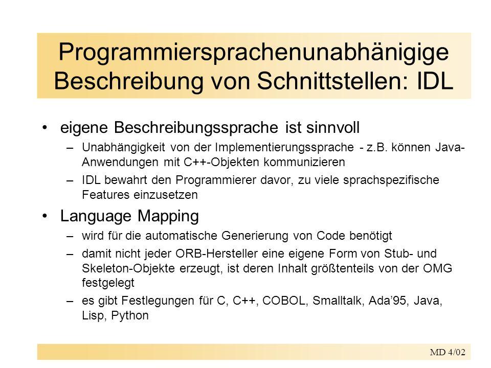 MD 4/02 Programmiersprachenunabhänigige Beschreibung von Schnittstellen: IDL eigene Beschreibungssprache ist sinnvoll –Unabhängigkeit von der Implementierungssprache - z.B.