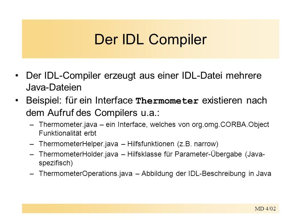 MD 4/02 Der IDL Compiler Der IDL-Compiler erzeugt aus einer IDL-Datei mehrere Java-Dateien Beispiel: für ein Interface Thermometer existieren nach dem Aufruf des Compilers u.a.: –Thermometer.java – ein Interface, welches von org.omg.CORBA.Object Funktionalität erbt –ThermometerHelper.java – Hilfsfunktionen (z.B.