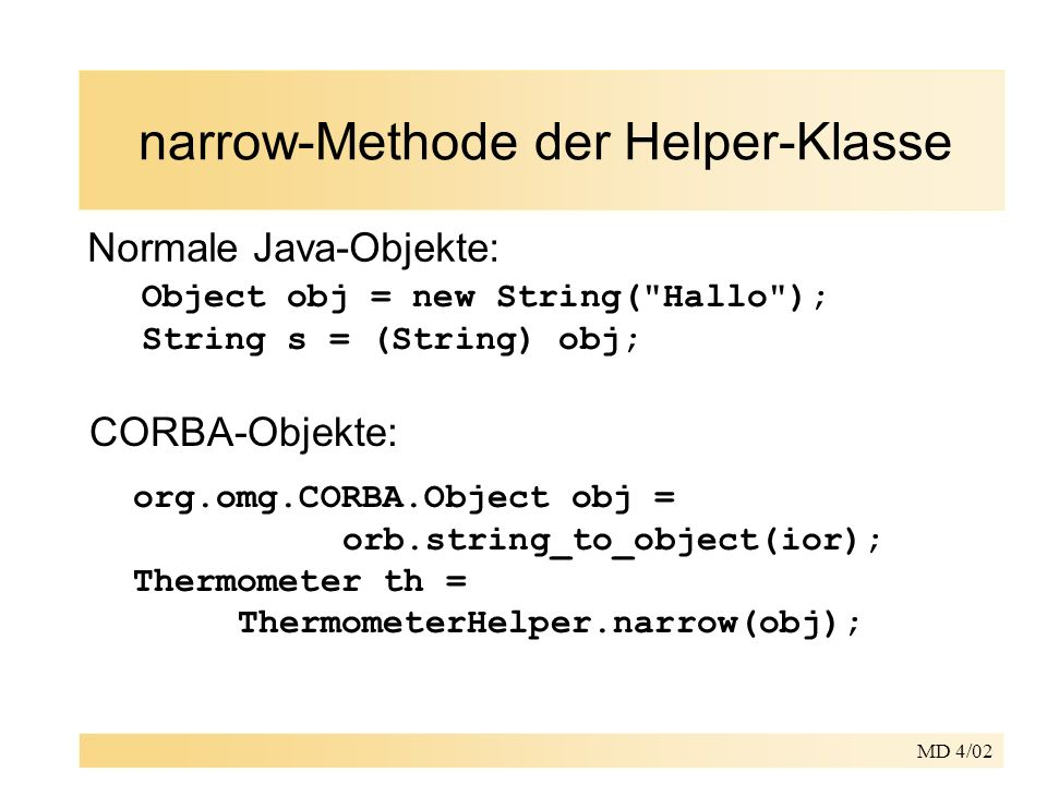 MD 4/02 narrow-Methode der Helper-Klasse Normale Java-Objekte: Object obj = new String( Hallo ); String s = (String) obj; CORBA-Objekte: org.omg.CORBA.Object obj = orb.string_to_object(ior); Thermometer th = ThermometerHelper.narrow(obj);