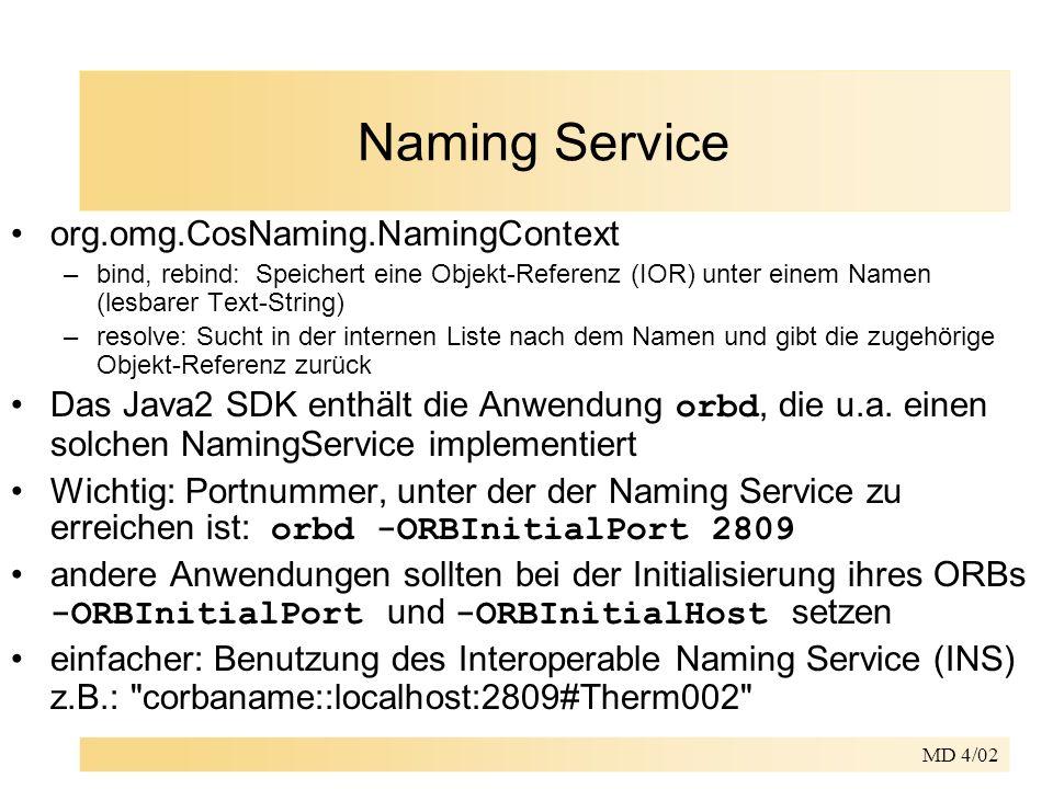 MD 4/02 Naming Service org.omg.CosNaming.NamingContext –bind, rebind: Speichert eine Objekt-Referenz (IOR) unter einem Namen (lesbarer Text-String) –resolve: Sucht in der internen Liste nach dem Namen und gibt die zugehörige Objekt-Referenz zurück Das Java2 SDK enthält die Anwendung orbd, die u.a.