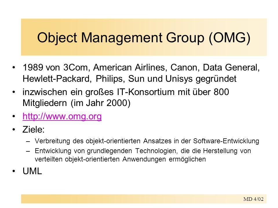 MD 4/02 Object Management Group (OMG) 1989 von 3Com, American Airlines, Canon, Data General, Hewlett-Packard, Philips, Sun und Unisys gegründet inzwischen ein großes IT-Konsortium mit über 800 Mitgliedern (im Jahr 2000) http://www.omg.org Ziele: –Verbreitung des objekt-orientierten Ansatzes in der Software-Entwicklung –Entwicklung von grundlegenden Technologien, die die Herstellung von verteilten objekt-orientierten Anwendungen ermöglichen UML