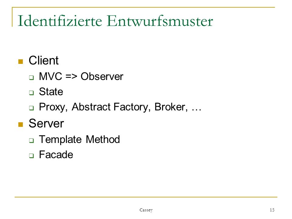 Cassey 15 Identifizierte Entwurfsmuster Client MVC => Observer State Proxy, Abstract Factory, Broker, … Server Template Method Facade