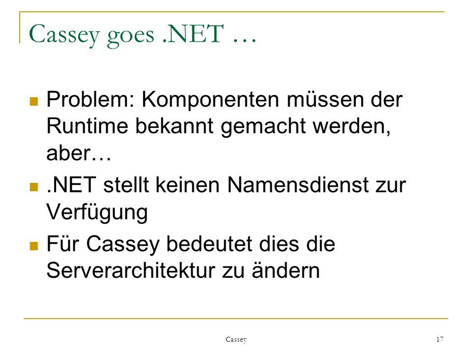 Cassey 17 Cassey goes.NET … Problem: Komponenten müssen der Runtime bekannt gemacht werden, aber….NET stellt keinen Namensdienst zur Verfügung Für Cassey bedeutet dies die Serverarchitektur zu ändern