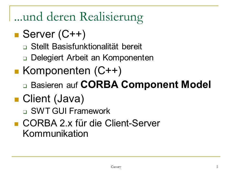 Cassey 5...und deren Realisierung Server (C++) Stellt Basisfunktionalität bereit Delegiert Arbeit an Komponenten Komponenten (C++) Basieren auf CORBA Component Model Client (Java) SWT GUI Framework CORBA 2.x für die Client-Server Kommunikation