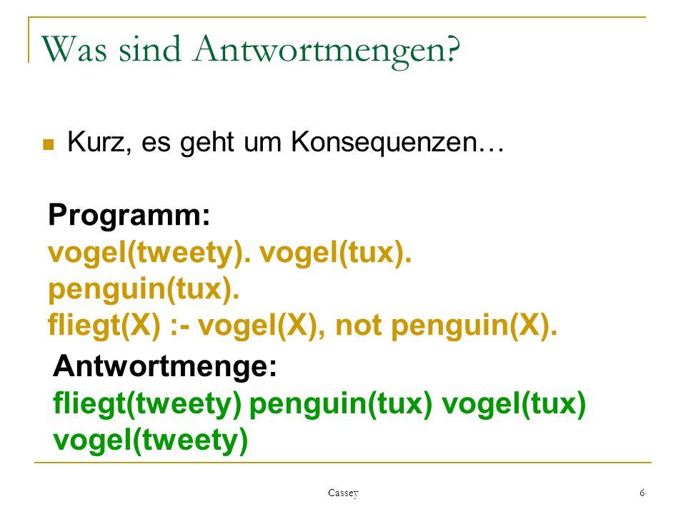 Cassey 6 Was sind Antwortmengen? Kurz, es geht um Konsequenzen… Programm: vogel(tweety). vogel(tux). penguin(tux). fliegt(X) :- vogel(X), not penguin(