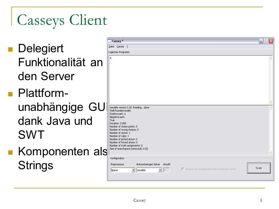 Cassey 8 Casseys Client Delegiert Funktionalität an den Server Plattform- unabhängige GUI dank Java und SWT Komponenten als Strings