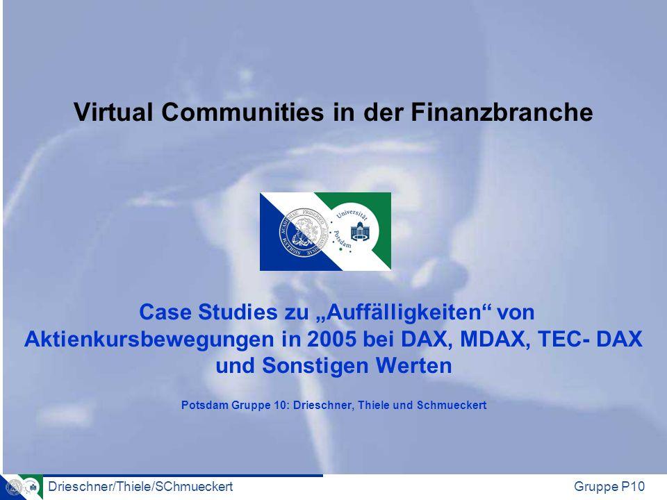 Drieschner/Thiele/SChmueckertGruppe P10 Virtual Communities in der Finanzbranche Case Studies zu Auffälligkeiten von Aktienkursbewegungen in 2005 bei DAX, MDAX, TEC- DAX und Sonstigen Werten Potsdam Gruppe 10: Drieschner, Thiele und Schmueckert