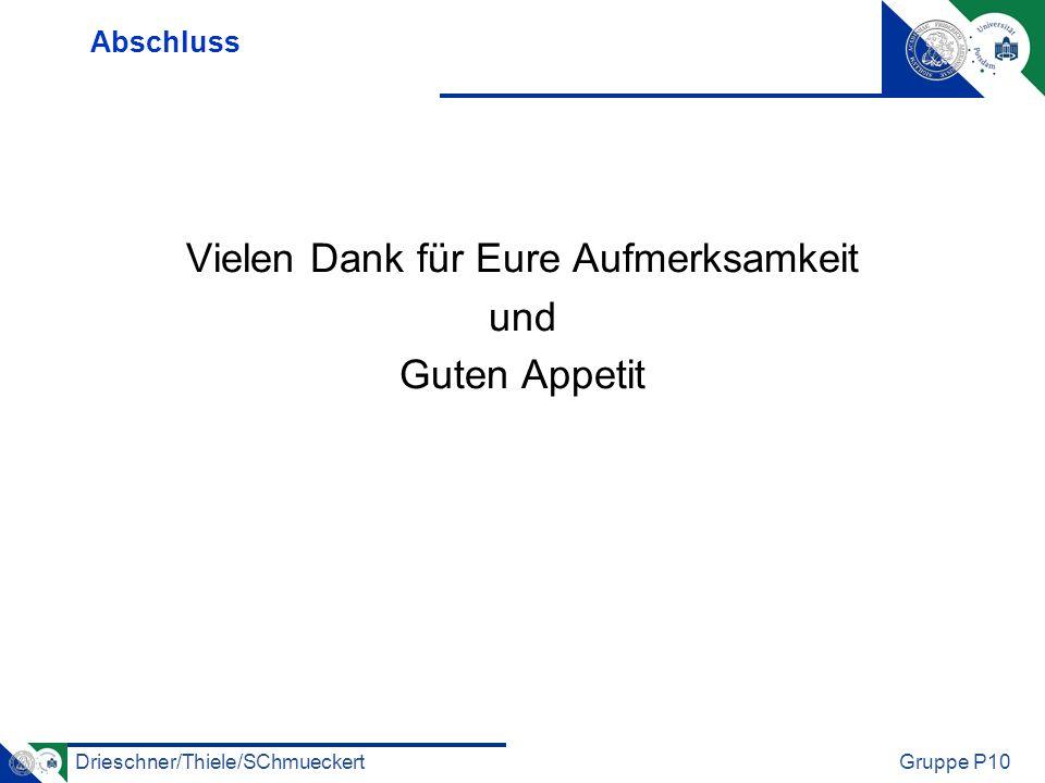 Drieschner/Thiele/SChmueckertGruppe P10 Abschluss Vielen Dank für Eure Aufmerksamkeit und Guten Appetit