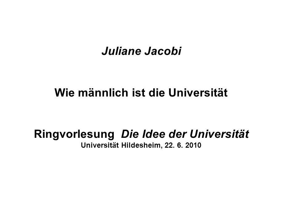 Juliane Jacobi Wie männlich ist die Universität Ringvorlesung Die Idee der Universität Universität Hildesheim, 22.