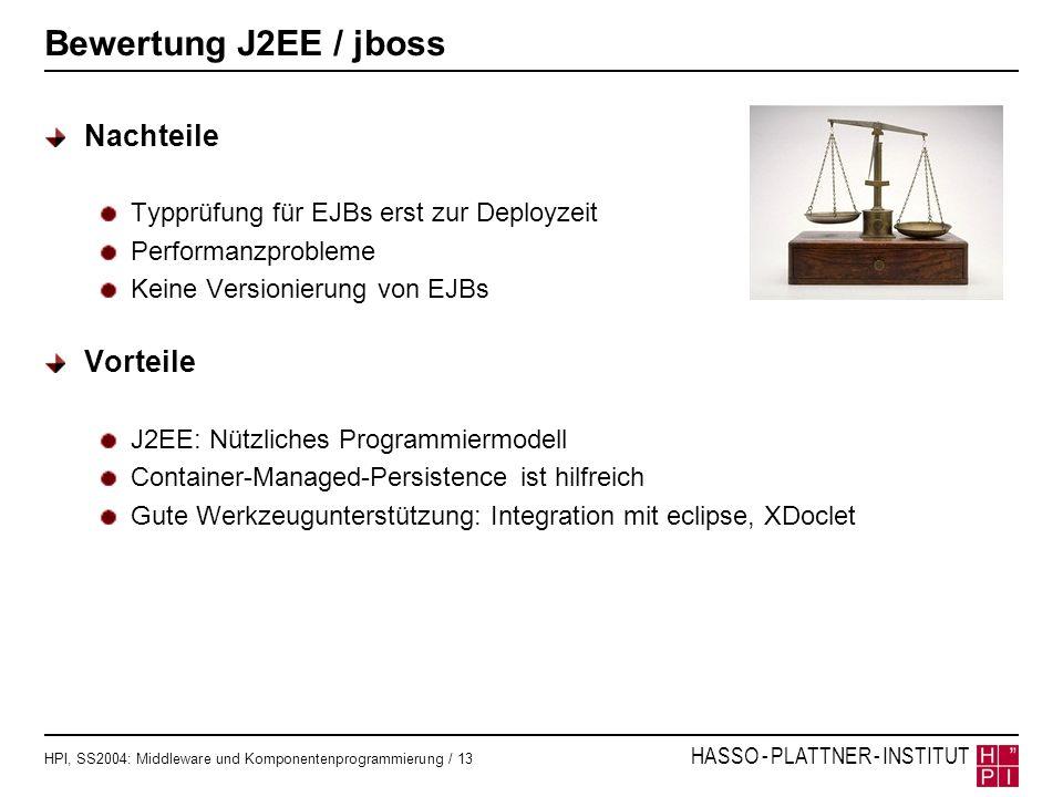 HPI, SS2004: Middleware und Komponentenprogrammierung / 13 HASSO - PLATTNER - INSTITUT Bewertung J2EE / jboss Nachteile Typprüfung für EJBs erst zur D