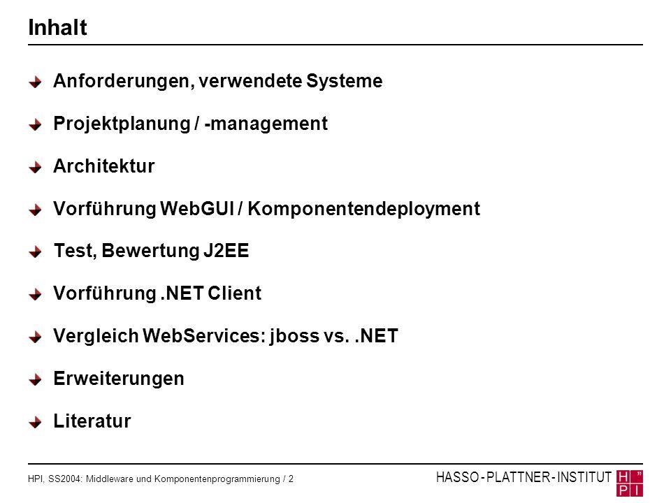 HPI, SS2004: Middleware und Komponentenprogrammierung / 13 HASSO - PLATTNER - INSTITUT Bewertung J2EE / jboss Nachteile Typprüfung für EJBs erst zur Deployzeit Performanzprobleme Keine Versionierung von EJBs Vorteile J2EE: Nützliches Programmiermodell Container-Managed-Persistence ist hilfreich Gute Werkzeugunterstützung: Integration mit eclipse, XDoclet