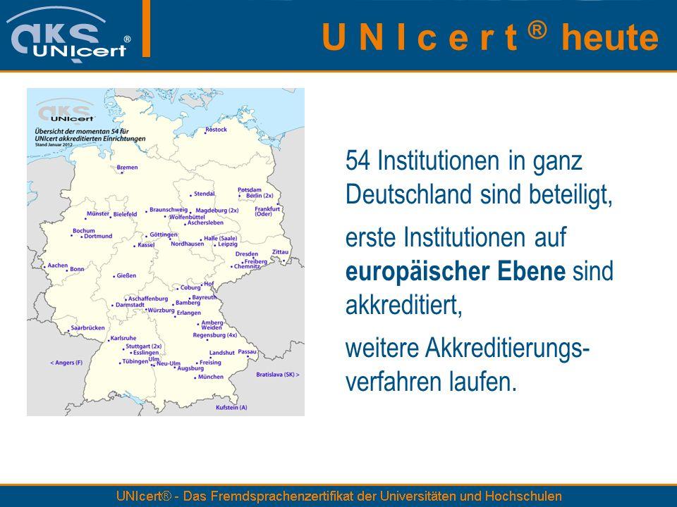 U N I c e r t ® heute 54 Institutionen in ganz Deutschland sind beteiligt, erste Institutionen auf europäischer Ebene sind akkreditiert, weitere Akkreditierungs- verfahren laufen.