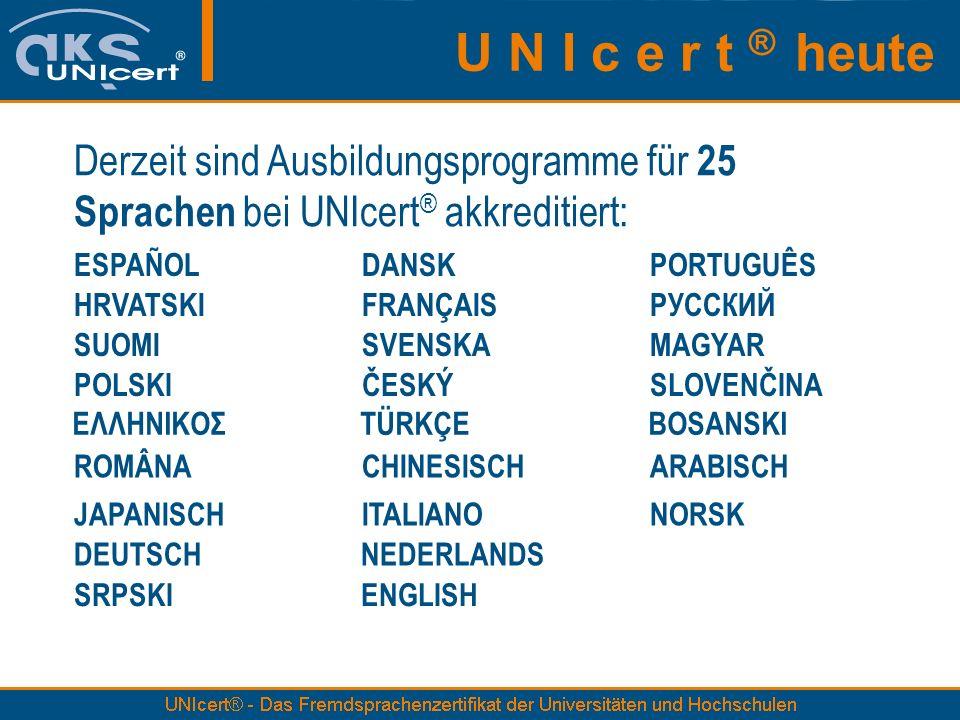Derzeit sind Ausbildungsprogramme für 25 Sprachen bei UNIcert ® akkreditiert: ESPAÑOLDANSKPORTUGUÊS HRVATSKIFRANÇAISРУССКИЙ SUOMISVENSKAMAGYAR POLSKIČESKÝSLOVENČINA ΕΛΛΗΝΙΚΟΣTÜRKÇEBOSANSKI ROMÂNACHINESISCHARABISCH JAPANISCHITALIANONORSK DEUTSCH NEDERLANDS SRPSKI ENGLISH U N I c e r t ® heute