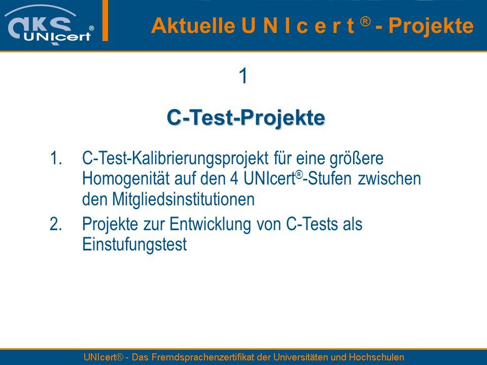 Aktuelle U N I c e r t ® - Projekte 1 C-Test-Projekte C-Test-Projekte 1.C-Test-Kalibrierungsprojekt für eine größere Homogenität auf den 4 UNIcert ® -Stufen zwischen den Mitgliedsinstitutionen 2.Projekte zur Entwicklung von C-Tests als Einstufungstest