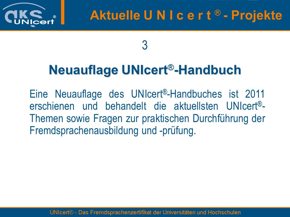 3 Neuauflage UNIcert ® -Handbuch ® ® Eine Neuauflage des UNIcert ® -Handbuches ist 2011 erschienen und behandelt die aktuellsten UNIcert ® - Themen sowie Fragen zur praktischen Durchführung der Fremdsprachenausbildung und -prüfung.