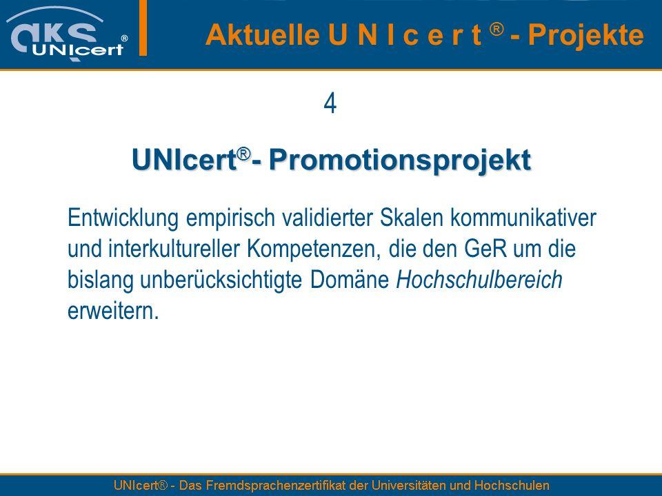 4 UNIcert ® - Promotionsprojekt Entwicklung empirisch validierter Skalen kommunikativer und interkultureller Kompetenzen, die den GeR um die bislang unberücksichtigte Domäne Hochschulbereich erweitern.