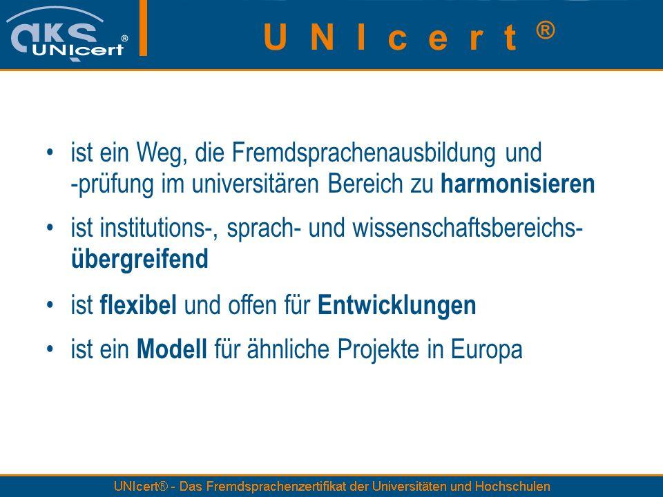 ist ein Weg, die Fremdsprachenausbildung und -prüfung im universitären Bereich zu harmonisieren ist institutions-, sprach- und wissenschaftsbereichs- übergreifend ist flexibel und offen für Entwicklungen ist ein Modell für ähnliche Projekte in Europa U N I c e r t ®
