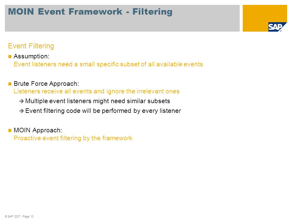 © SAP 2007 / Page 10 MOIN Event Framework - Filtering Event Filtering Assumption: Event listeners need a small specific subset of all available events Brute Force Approach: Listeners receive all events and ignore the irrelevant ones Multiple event listeners might need similar subsets Event filtering code will be performed by every listener MOIN Approach: Proactive event filtering by the framework