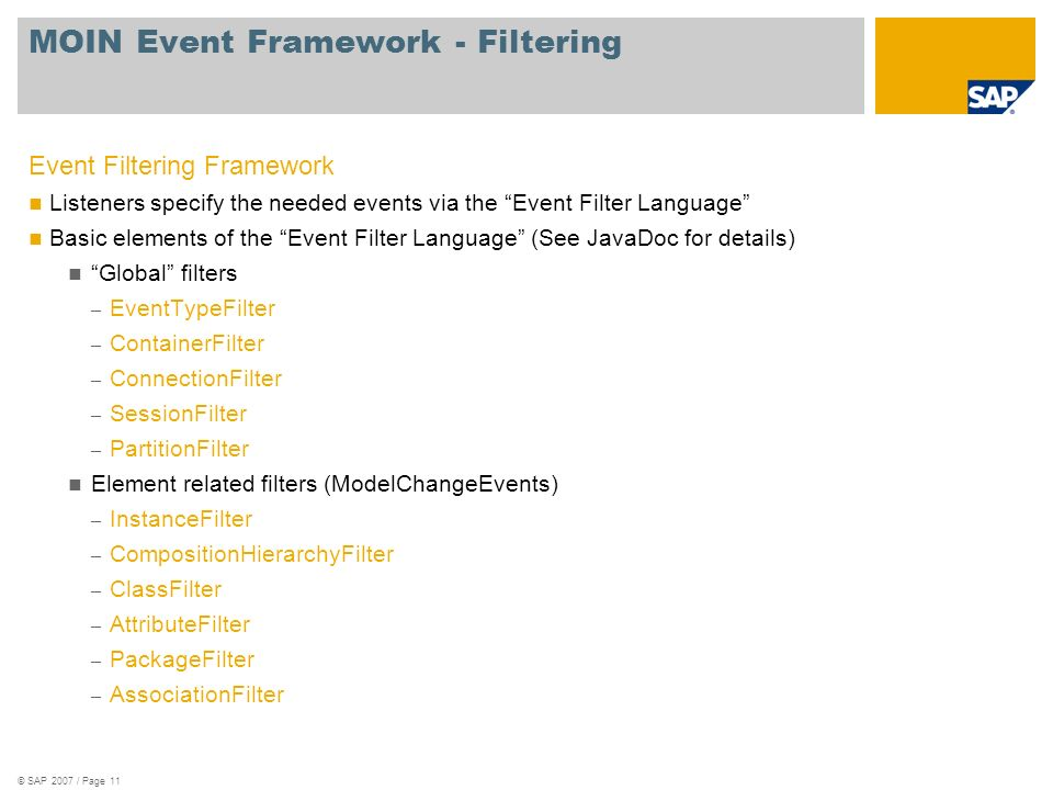 © SAP 2007 / Page 11 MOIN Event Framework - Filtering Event Filtering Framework Listeners specify the needed events via the Event Filter Language Basic elements of the Event Filter Language (See JavaDoc for details) Global filters – EventTypeFilter – ContainerFilter – ConnectionFilter – SessionFilter – PartitionFilter Element related filters (ModelChangeEvents) – InstanceFilter – CompositionHierarchyFilter – ClassFilter – AttributeFilter – PackageFilter – AssociationFilter