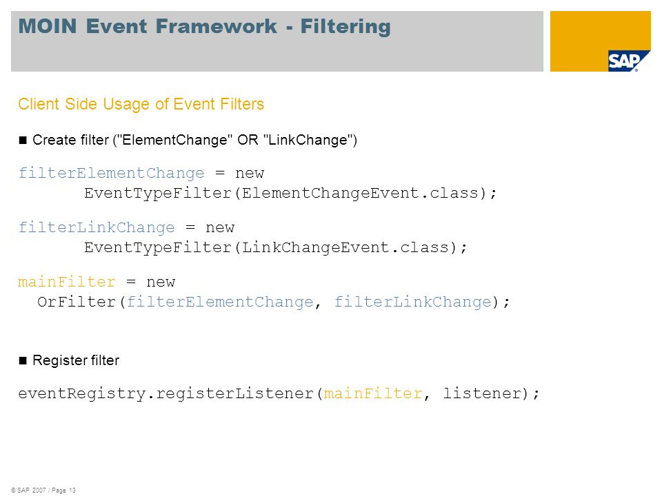 © SAP 2007 / Page 13 MOIN Event Framework - Filtering Client Side Usage of Event Filters Create filter ( ElementChange OR LinkChange ) filterElementChange = new EventTypeFilter(ElementChangeEvent.class); filterLinkChange = new EventTypeFilter(LinkChangeEvent.class); mainFilter = new OrFilter(filterElementChange, filterLinkChange); Register filter eventRegistry.registerListener(mainFilter, listener);