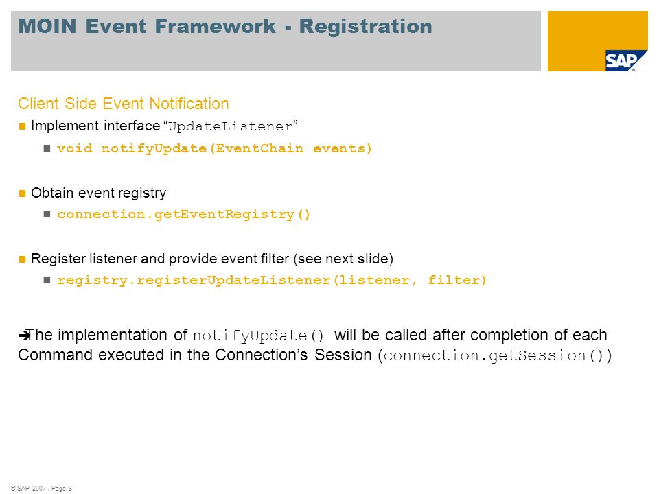 © SAP 2007 / Page 8 MOIN Event Framework - Registration Client Side Event Notification Implement interface UpdateListener void notifyUpdate(EventChain events) Obtain event registry connection.getEventRegistry() Register listener and provide event filter (see next slide) registry.registerUpdateListener(listener, filter) The implementation of notifyUpdate() will be called after completion of each Command executed in the Connections Session ( connection.getSession() )