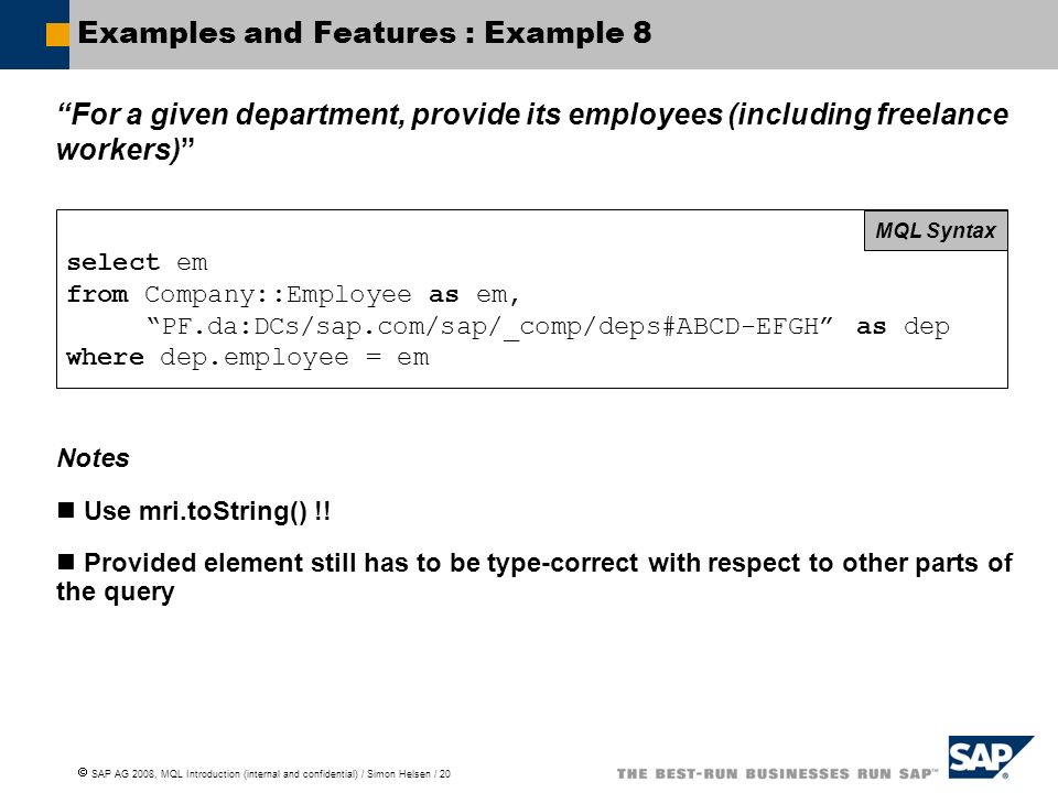 SAP AG 2008, MQL Introduction (internal and confidential) / Simon Helsen / 20 Examples and Features : Example 8 For a given department, provide its employees (including freelance workers) select em from Company::Employee as em, PF.da:DCs/sap.com/sap/_comp/deps#ABCD-EFGH as dep where dep.employee = em MQL Syntax Notes Use mri.toString() !.