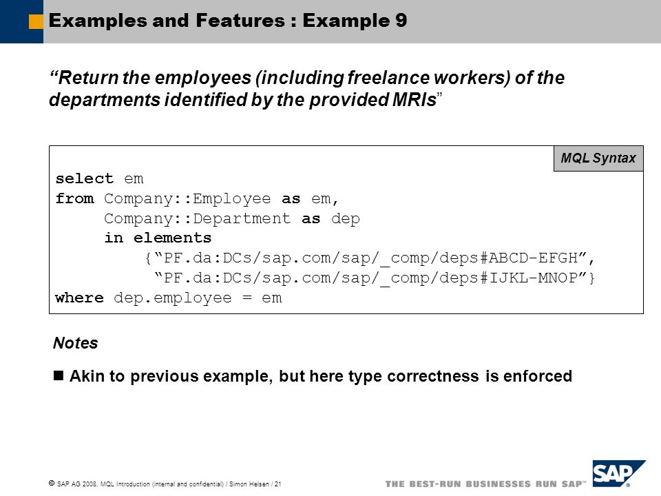 SAP AG 2008, MQL Introduction (internal and confidential) / Simon Helsen / 21 Examples and Features : Example 9 Return the employees (including freelance workers) of the departments identified by the provided MRIs select em from Company::Employee as em, Company::Department as dep in elements {PF.da:DCs/sap.com/sap/_comp/deps#ABCD-EFGH, PF.da:DCs/sap.com/sap/_comp/deps#IJKL-MNOP} where dep.employee = em MQL Syntax Notes Akin to previous example, but here type correctness is enforced