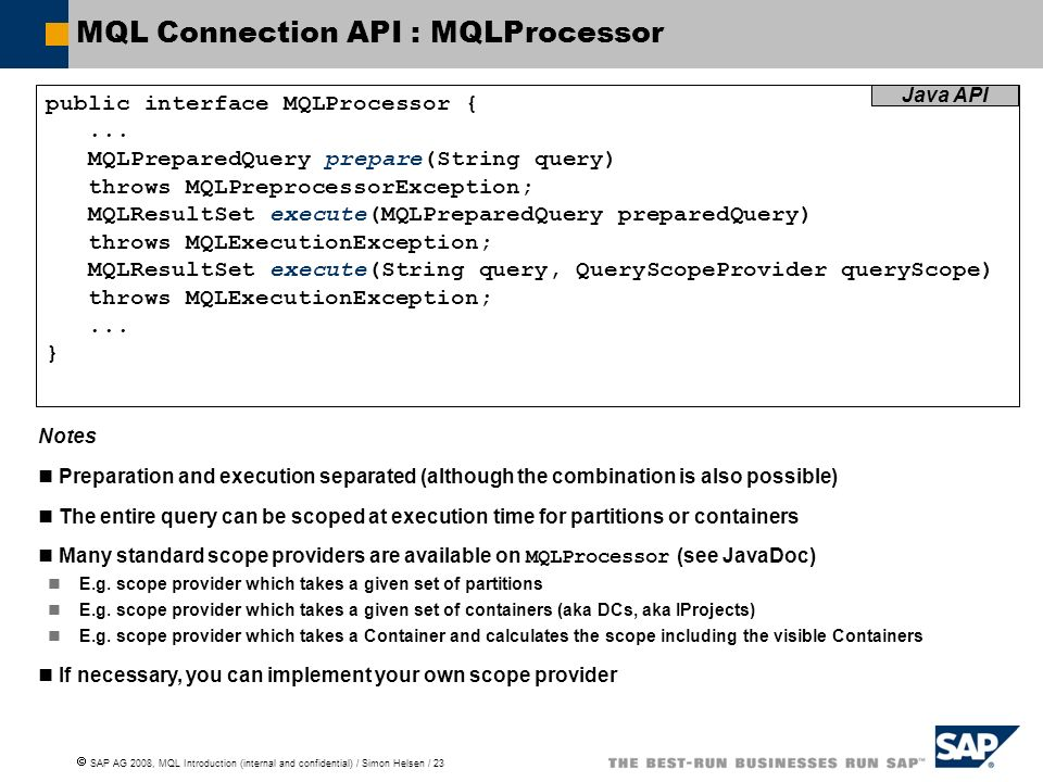 SAP AG 2008, MQL Introduction (internal and confidential) / Simon Helsen / 23 MQL Connection API : MQLProcessor public interface MQLProcessor {...